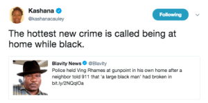 Ass, Crime, and Dank: Kashana  @kashanacauley  Following  The hottest new crime is called being at  home while black  Blavity News@Blavity  Police held Ving Rhames at gunpoint in his own home after a  neighbor told 911 that 'a large black man' had broken in  bit.ly/2NQqlOa I hope he gets medieval on their ass! by StBernardOfLA FOLLOW HERE 4 MORE MEMES.