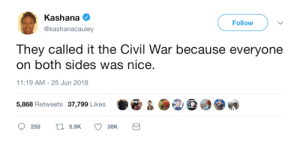 This is how I want to remember the Civil War: Kashana  @kashanacauley  Followv  They called it the Civil War because everyone  on both sides was nice.  11:19 AM-25 Jun 2018  5,868 Retweets 37,799 Likes  255  5.9K  38K This is how I want to remember the Civil War