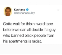 Blackpeopletwitter, Facts, and Black: Kashana  @kashanacauley  Gotta wait for this n-word tape  before we can all decide if a guy  who banned black people from  his apartments is racist. Just want all the facts before makin a determination. 😒 (via /r/BlackPeopleTwitter)