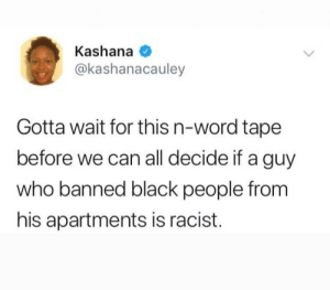 Dank, Facts, and Memes: Kashana  @kashanacauley  Gotta wait for this n-word tape  before we can all decide if a guy  who banned black people from  his apartments is racist. Just want all the facts before makin a determination. 😒 by iamprofoundbandit MORE MEMES