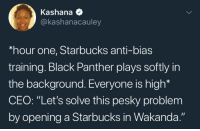 "Blackpeopletwitter, Starbucks, and Black: Kashana *  @kashanacauley  hour one, Starbucks anti-bias  training. Black Panther plays softly in  the background. Everyone is high*  CEO: ""Let's solve this pesky problem  by opening a Starbucks in Wakanda."" <p>All coffee will be served black (via /r/BlackPeopleTwitter)</p>"