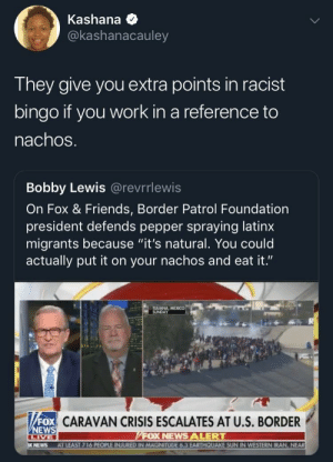 "Dank, Friends, and Memes: Kashana  @kashanacauley  They give you extra points in racist  bingo if you work in a reference to  nachoS  Bobby Lewis @revrrlewis  On Fox & Friends, Border Patrol Foundation  president defends pepper spraying latinx  migrants because ""it's natural. You could  actually put it on your nachos and eat it.""  TUUANA MEXICO  SUNDAY  CN CRISIS ESCALATES AT U.S. BORDER  FOX  NEWS  FOX NEWS ALERT  NEWS AT LEAST 716 PEOPLE INJURED IN MAGNITUDE 6.3 EARTHQUAKE SUN IN WESTERN IRAN, NEAR Oh, they RACIST racist. by StBernardOfLA MORE MEMES"