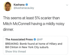 This country has no chill 😩 by O-shi MORE MEMES: Kashana  @kashanacauley  This seems at least 5% scarier than  Mitch McConnell having a mildly noisy  dinner.  The Associated Press@AP  BREAKING: Bomb found at home of Hillary and  Bill Clinton in New York City suburb.  Show this thread This country has no chill 😩 by O-shi MORE MEMES