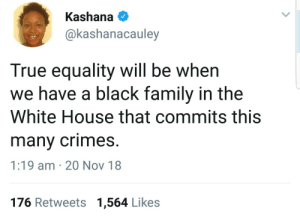 Dank, Family, and Memes: Kashana  @kashanacauley  True equality will be when  we have a black family in the  White House that commits this  many crimes  1:19 am 20 Nov 18  176 Retweets 1,564 Likes All while maintaining unwavering support of an entire party. by Atheistsomalipirate MORE MEMES