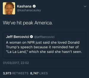 "America, Facebook, and Moonlight: Kashana *  @kashanacauley  We've hit peak America.  Jeff Bercovici @jeffbercovici  A woman on NPR just said she loved Donald  Trump's speech because it reminded her of  ""La La Land,"" which she said she hasn't seen.  01/03/2017, 22:02  3,973 RETWEETS 8,747 LIKES Lord, shed some moonlight on this woman and give her wisdom 