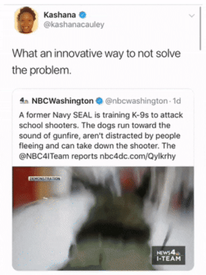 Could be following NZ but nope they wanna put dogs at risk: Kashana  @kashanacauley  What an innovative way to not solve  the problem.  4 NBCWashington@nbcwashington 1d  A former Navy SEAL is training K-9s to attack  school shooters. The dogs run toward the  sound of gunfire, aren't distracted by people  fleeing and can take down the shooter. The  @NBC4ITeam reports nbc4dc.com/Qylkrhy  DEMONSTRATION  NEWS4  I-TEAM Could be following NZ but nope they wanna put dogs at risk
