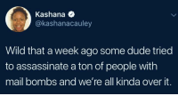 We're about that state of perpetual chaos: Kashana  @kashanacauley  Wild that a week ago some dude tried  to assassinate a ton of people with  mail bombs and we're all kinda over it. We're about that state of perpetual chaos