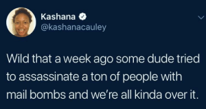 We're about that state of perpetual chaos by 2DeadMoose MORE MEMES: Kashana  @kashanacauley  Wild that a week ago some dude tried  to assassinate a ton of people with  mail bombs and we're all kinda over it. We're about that state of perpetual chaos by 2DeadMoose MORE MEMES