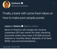 <p>And the rich get richer&hellip; (via /r/BlackPeopleTwitter)</p>: Kashana Q  Ckashanacauley  Finally, a bank with some fresh ideas on  how to make poor people poorer.  Laura J. Nelson@laura_nelson  Bank of America will charge low-income  customers $12 per month for their checking  accounts unless they have a $1,500 account  balance or monthly direct deposits of at least  $250: wsj.com/articles/banko...  1/22/18, 9:53 PM <p>And the rich get richer&hellip; (via /r/BlackPeopleTwitter)</p>