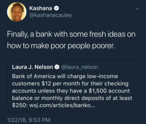 And the rich get richer: Kashana Q  Ckashanacauley  Finally, a bank with some fresh ideas on  how to make poor people poorer.  Laura J. Nelson@laura_nelson  Bank of America will charge low-income  customers $12 per month for their checking  accounts unless they have a $1,500 account  balance or monthly direct deposits of at least  $250: wsj.com/articles/banko...  1/22/18, 9:53 PM And the rich get richer