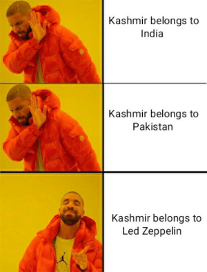 Kashmir.: Kashmir belongs to  India  Kashmir belongs to  Pakistan  Kashmir belongs to  Led Zeppelin Kashmir.