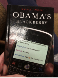 BlackBerry, Joe Biden, and Memes: KASPER HAUSER  OBAMA'S  BLACKBERRY  129/2 of 6  exse from: Joe Biden, Vice President  To: Barack Obama  BidenMyTime: Hey U, watcha doin?  BarackO: M rly busy  BidenMyTime: Right Can I leave at 4:45?  W E RTY  4 <p>  For more Joe Biden Memes Visit Bidenbro.com  <br/></p>