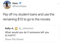 Blackpeopletwitter, Loans, and Movie: Kass  @frenchkass  Pay off my student loans and use the  remaining $10 to go to the movie:s  Kelly-A.@_klimmmm  What would you do if someone left you  8.7mil???  Show this thread <p>Same. (via /r/BlackPeopleTwitter)</p>