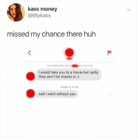 Friday, Huh, and Memes: kass money  @lillykass  missed my chance there huh  YOU MATCHED WITH ON 10/17/18  I would take you to a movie but sadly  they don't let snacks in ;)  Friday 6:15 PM  well I went without you Post 1808: I appreciate the follow up