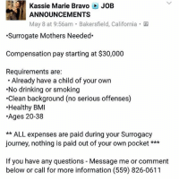 LADIES....: Kassie Marie Bravo JoB  ANNOUNCEMENTS  May 8 at 9:56am. Bakersfield, California  Surrogate Mothers Needed  Compensation pay starting at $30,000  Requirements are:  Already have a child of your own  No drinking or smoking  .Clean background (no serious offenses)  Healthy BMI  Ages 20-38  ALL expenses are paid during your Surrogacy  journey, nothing is paid out of your own pocket  If you have any questions Message me or comment  below or call for more information (559) 826-0611 LADIES....