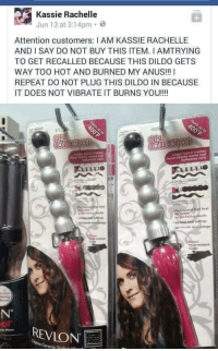 "Dildo, Memes, and Http: Kassie Rachelle  Jun 13 at 3:14pm 3  Attention customers: I AM KASSIE RACHELLE  AND I SAY DO NOT BUY THIS ITEM. I AMTRYING  TO GET RECALLED BECAUSE THIS DILDO GETS  WAY TOO HOT AND BURNED MY ANUS!! I  REPEAT DO NOT PLUG THIS DILDO IN BECAUSE  IT DOES NOT VIBRATE IT BURNS YOU!!! <p>It burns via /r/memes <a href=""http://ift.tt/2p1gOsE"">http://ift.tt/2p1gOsE</a></p>"