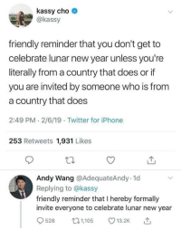 Iphone, New Year's, and Twitter: kassy cho o  @kassy  friendly reminder that you don't get to  celebrate lunar new year unless you're  literally from a country that does or if  you are invited by someone who is from  a country that does  2:49 PM 2/6/19 Twitter for iPhone  253 Retweets 1,931 Likes  Andy Wang @AdequateAndy. 1d  Replying to @kassy  friendly reminder that I hereby formally  invite everyone to celebrate lunar new year  9528 05 3.2 Por fin la gente se rebela frente a los ofendiditos de la apropiación cultural. Vamos que ya no puedes celebrar el año nuevo chino si no lo eres, tócate un pie