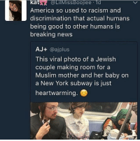 America, Bad, and Memes: kat  A @LilMissBoojiee 1  America so used to racism and  discrimination that actual humans  being good to other humans is  breaking news  AJ+  @ajplus  This viral photo of a Jewish  couple making room for a  Muslim mother and her baby on  a New York subway is just  heartwarming. Bad & Boujee??? More like Sad About The State of America & Boujee