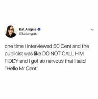 "mr. cent 😂: Kat Angus  @katangus  one time l interviewed 50 Cent and the  publicist was like DO NOT CALL HIM  FIDDY and I got so nervous that I said  ""Hello Mr Cent"" mr. cent 😂"