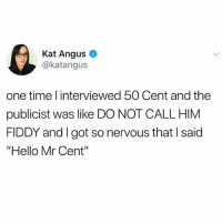 "First question ""why don't you like being called fiddy?"": Kat Angus  @katangus  one time l interviewed 50 Cent and the  publicist was like DO NOT CALL HIM  FIDDY and I got so nervous that I said  ""Hello Mr Cent"" First question ""why don't you like being called fiddy?"""