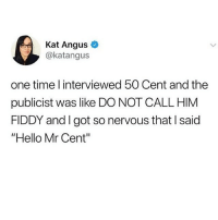 "@god is a must follow: Kat Angus  @katangus  one time l interviewed 50 Cent and the  publicist was like DO NOT CALL HIM  FIDDY and I got so nervous that I said  ""Hello Mr Cent"" @god is a must follow"