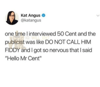 "🤣legendary: Kat Angus  @katangus  one time l interviewed 50 Cent and the  publicist was like DO NOT CALL HIM  FIDDY and I got so nervous that I said  ""Hello Mr Cent"" 🤣legendary"