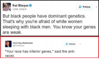 "Anti Racist: Kat Blaque  Follow  kat blaque  But black people have dominant genetics  That's why you're afraid of white women  sleeping with black men. You know your genes  are weak.  Chris Ray Maldonado  Follow  @ChrisRGun  ""Your race has inferior genes  said the anti-  racist."