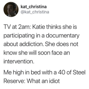 meirl: kat_christina  @kat_christina  TV at 2am: Katie thinks she is  participating in a documentary  about addiction. She does not  know she will soon face an  intervention  Me high in bed with a 40 of Steel  Reserve: What an idiot meirl