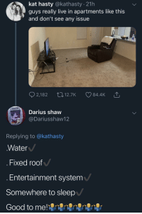 What exactly is the problem here?!: kat hasty @kathasty . 21h  guys really live in apartments like this  and don't see any issue  EEZU  Darius shaw  @Dariusshaw12  Replying to @kathasty  Water  . Fixed roof  Entertainment system  Somewhere to sleep  Good to me! What exactly is the problem here?!