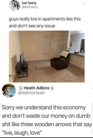 "Memes: kat hasty  @kathasty  guys really live in apartments like this  and don't see any issue  Heath Adkins  @AdkinsHeath  Sorry we understand this economy  and don't waste our money on dumb  shit like three wooden arrows that say  ""live, laugh, love"" Memes"