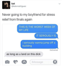 """Dank, Finals, and Life: kat  @katxrodriguez  Never going to my boyfriend for stress  relief from finals again  THIS IS THE WORST WEEK OF  MY LIFE  IT SERIOUSLY IS  i seriously wanna jump off a  building  Delivered  as long as u land on this dick  iMessage <p>Smooth.. via /r/dank_meme <a href=""""https://ift.tt/2sMVnyv"""">https://ift.tt/2sMVnyv</a></p>"""