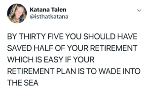 Helllooooo mid life crisis! 👎🏼😭: Katana Talen  @isthatkatana  BY THIRTY FIVE YOU SHOULD HAVE  SAVED HALF OF YOUR RETIREMENT  WHICH IS EASY IF YOUR  RETIREMENT PLAN IS TO WADE INTO  THE SEA Helllooooo mid life crisis! 👎🏼😭