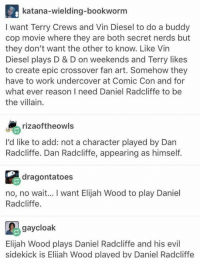 Elijah Wood: katana-wielding-bookworm  I want Terry Crews and Vin Diesel to do a buddy  cop movie where they are both secret nerds but  they don't want the other to know. Like Vin  Diesel plays D & D on weekends and Terry likes  to create epic crossover fan art. Somehow they  have to work undercover at Comic Con and for  what ever reason I need Daniel Radcliffe to be  the villain  rizaoftheowls  I'd like to add: not a character played by Dan  Radcliffe. Dan Radcliffe, appearing as himself.  dragontatoes  no, no wait... I want Elijah Wood to play Daniel  Radcliffe.  gaycloak  Elijah Wood plays Daniel Radcliffe and his evil  sidekick is Elijah Wood played by Daniel Radcliffe