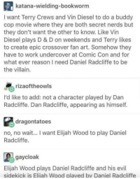 Is Elijah Wood playing me in life?: katana-wielding-bookworm  I want Terry Crews and Vin Diesel to do a buddy  cop movie where they are both secret nerds but  they don't want the other to know. Like Vin  Diesel plays D & D on weekends and Terry likes  to create epic crossover fan art. Somehow they  have to work undercover at Comic Con and for  what ever reason I need Daniel Radcliffe to be  the villain.  rizaoftheowls  I'd like to add: not a character played by Dan  Radcliffe. Dan Radcliffe, appearing as himself.  dragontatoes  no, no wait... I want Elijah Wood to play Daniel  Radcliffe  gaycloak  Elijah Wood plays Daniel Radcliffe and his evil  sidekick is Eliiah Wood plaved by Daniel Radcliffe Is Elijah Wood playing me in life?