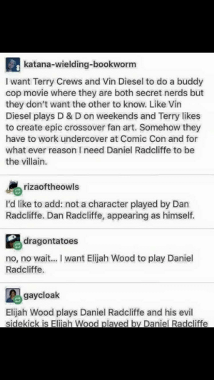 Daniel Radcliffe, Elijah Wood, and Movies: katana-wielding-bookworm  I want Terry Crews and Vin Diesel to do a buddy  cop movie where they are both secret nerds but  they don't want the other to know. Like Vin  Diesel plays D & D on weekends and Terry likes  to create epic crossover fan art. Somehow they  have to work undercover at Comic Con and for  what ever reason I need Daniel Radcliffe to be  the villain.  rizaoftheowls  I'd like to add: not a character played by Dan  Radcliffe. Dan Radcliffe, appearing as himself.  dragontatoes  no, no wait... I want Elijah Wood to play Daniel  Radcliffe.  gaycloak  Elijah Wood plays Daniel Radcliffe and his evil  sidekick is Eliiah Wood plaved by Daniel Radcliffe Honestly we really should start making movies for this demographic
