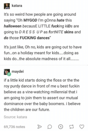 """Same I'll join in: katara  It's so weird how people are going around  saying """"Oh MYGOD I'm gOnna hate this  halloween becausE LITTLE fucking kiDs are  going to D R ES S UP as fortNITE skins and  do those FUCKING dances""""  It's just like, Oh no, kids are going out to have  fun...on a holiday meant for kids.....oing  as  kids do...the absolute madness of it all..  maydei  if a little kid starts doing the floss or the the  roy purdy dance in front of me u best fuckin  believe as a vine-watching millennial that i  am going to join them to assert our mutual  dominance over the baby boomers. i believe  the children are our future.  Source: katara  69,736 notes Same I'll join in"""