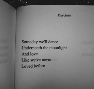 Love, Dance, and Moonlight: Kate Awen  Someday we'll dance  Underneath the moonlight  And love  04  Loved before  Like we've never