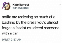 Car, Press, and Fascist: Kate Barrett  @thewaether  antifa are recieving so much of a  bashing by the press you'd almost  forget a fascist murdered someone  with a car  9/1/17, 2:57 AM (S)