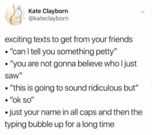 "Friends, Petty, and Saw: Kate Clayborn  @kateclayborn  exciting texts to get from your friends  .""can l tell you something petty""  . ""you are not gonna believe who l just  saw""  . ""this is going to sound ridiculous but""  . ""ok so""  .just your name in all caps and then the  typing bubble up for a long time"