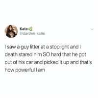 Energy, Saw, and Death: Kate  @darden_katie  I saw a guy litter at a stoplight and I  death stared him SO hard that he got  out of his car and picked it up and that's  how powerful I am this is the energy we need (via: @katie_darden23)