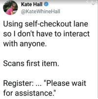 "Memes, 🤖, and First: Kate Hall  @KateWhineHall  Using self-checkout lane  so I don't have to interact  with anyone.  Scans first item  Register: ""Please wait  for assistance."" UnExPeCtEd iTeM iN tHe bAgGiNg aReA"