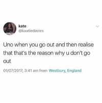 England, Memes, and Uno: kate  @kaatiedavies  Uno when you go out and then realise  that that's the reason why u don't go  out  01/07/2017, 3:41 am from Westbury, England 😂😂😂😂 don't get me started ( @thearchbish0pofbanterbury )