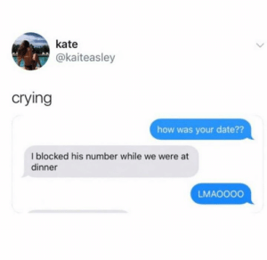 kate: kate  @kaiteasley  crying  how was your date??  I blocked his number while we were at  dinner  LMAOO00