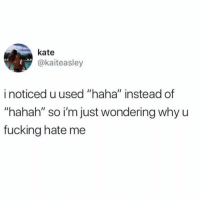 """Fucking, Lol, and Twitter: kate  @kaiteasley  i noticed u used """"haha"""" instead of  """"hahah"""" so i'm just wondering why u  fucking hate me Remember when lol meant laughing out loud and not """"this is to indicate I'm not angry"""" (Twitter: kaiteasley)"""