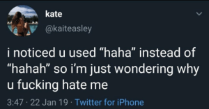 """Fucking, Iphone, and Twitter: kate  @kaiteasley  i noticed u used """"haha"""" instead of  """"hahah"""" so i'm just wondering why  u fucking hate me  3:47 22 Jan 19 Twitter for iPhone meirl"""
