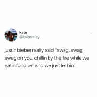 "Fire, Justin Bieber, and Swag: kate  @kaiteasley  justin bieber really said ""swag, swag,  swag on you. chillin by the fire while we  eatin fondue"" and we just let him 2012 was truly a different era."