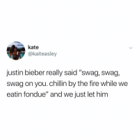 "Fire, Justin Bieber, and Memes: kate  @kaiteasley  justin bieber really said ""swag, swag,  swag on you. chillin by the fire while we  eatin fondue"" and we just let him Post 1425: call me @justinbieber it's me your son"