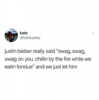 "Fire, Justin Bieber, and Swag: kate  @kaiteasley  justin bieber really said ""swag, swag,  swag on you. chillin by the fire while we  eatin fondue"" and we just let him"