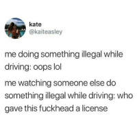 Driving, Lol, and Tumblr: kate  @kaiteasley  me doing something illegal while  driving: oops lol  me watching someone else do  something illegal while driving: who  gave this fuckhead a license I live in the city now so I only drive probably every three or so months, and this can be a problem since my car is a manual, and I very much forget the nuances of driving a manual. It's not that I stall or anything, it's that I forget which gear I'm in and occasionally will be in a gear much too high and just start slowing down immensely, or in a gear much too low and look as if I'm trying to Drag Race the old lady in the lane next to me, and let me tell you, Cheryl doesn't need me to prove I can beat her, and I don't intend to lose my licence over it. ~ Kay
