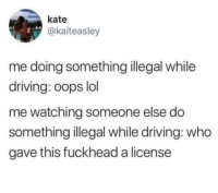 Driving, Lol, and Who: kate  @kaiteasley  me doing something illegal while  driving: oops lol  me watching someone else do  something illegal while driving: who  gave this fuckhead a license Drives me nuts